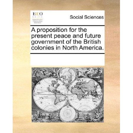 A Proposition For The Present Peace And Future Government Of The British Colonies In North America
