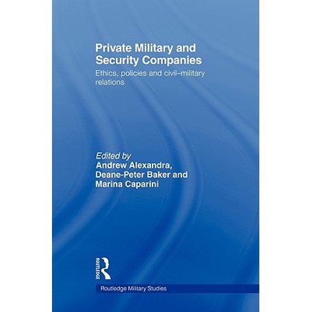 Private Military and Security Companies : Ethics, Policies and Civil-Military