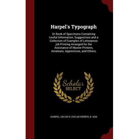Harpel's Typograph : Or Book of Specimens Containing Useful Information, Suggestions and a Collection of Examples of Letterpress Job Printing Arranged for the Assistance of Master Printers, Amateurs, Apprentices, and Others,