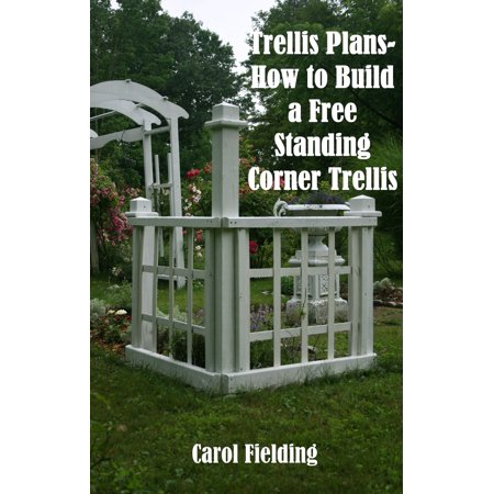 Trellis Plans How To Build A Free Standing Corner Trellis Ebook