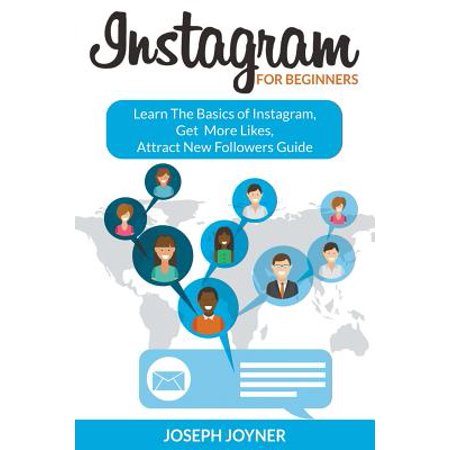 Instagram for Beginners : Learn the Basics of Instagram, Get More Likes, Attract New Followers (Tips To Get More Followers On Instagram)