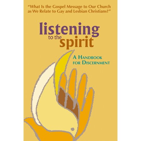 Listening to the Spirit : A Handbook for Discernment: What Is the Gospel Message to Our Church as We Relate to Gay and Lesbian