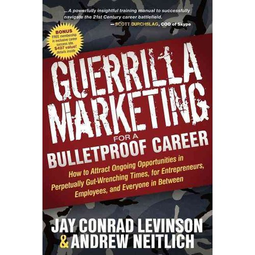 Guerrilla Marketing for a Bulletproof Career : How to Attract Ongoing Opportunities in Perpetually Gut Wrenching Times, for Entrepreneurs, Employees, and Everyone in Between