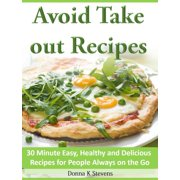 Avoid Take out Recipes 30 Minute Easy, Healthy and Delicious Recipes for People Always on the Go - eBook