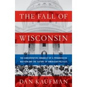The Fall of Wisconsin: The Conservative Conquest of a Progressive Bastion and the Future of American Politics - eBook