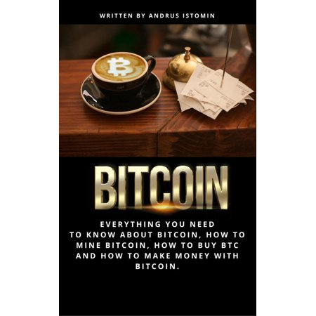 Bitcoin Everything You Need to Know about Bitcoin, how to Mine Bitcoin, how to Buy BTC and how to Make Money with Bitcoin. -