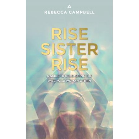 Rise Sister Rise  A Guide To Unleashing The Wise  Wild Woman Within