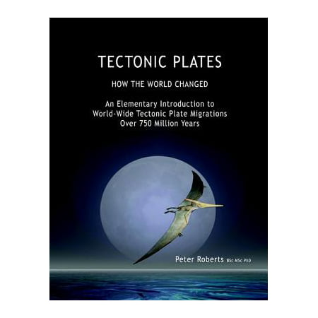 Tectonic Plates - How the World Changed - an Elementary Introduction to World - Wide Tectonic Plate Migrations Over 750 Million Years - eBook