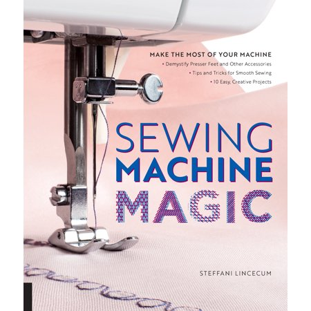 Sewing Machine Magic : Make the Most of Your Machine--Demystify Presser Feet and Other Accessories * Tips and Tricks for Smooth Sewing * 10 Easy, Creative