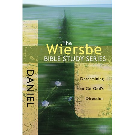 The Wiersbe Bible Study Series: Daniel : Determining to Go God