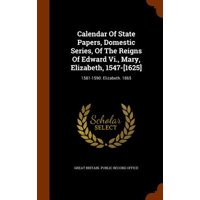 Calendar of State Papers, Domestic Series, of the Reigns of Edward VI., Mary, Elizabeth, 1547-[1625] : 1581-1590: Elizabeth. 1865