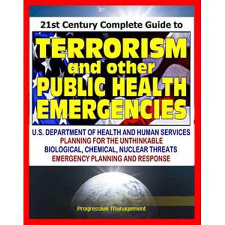 21st Century Complete Guide to Terrorism and other Public Health Emergencies, Government Guide to Biological, Chemical, Radiation, Nuclear, and Other Threats -
