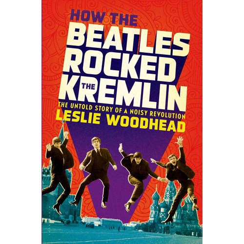 How the Beatles Rocked the Kremlin: The Untold Story If a Noisy Revolution