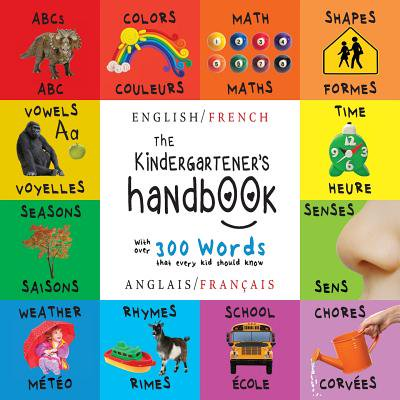 The Kindergartener's Handbook : Bilingual (English / French) (Anglais / Fran�ais) Abc's, Vowels, Math, Shapes, Colors, Time, Senses, Rhymes, Science, and Chores, with 300 Words That Every Kid Should Know: Engage Early Readers: Children's Learning Books
