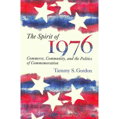 The Spirit of 1976: Commerce, Community, and the Politics of Commemoration