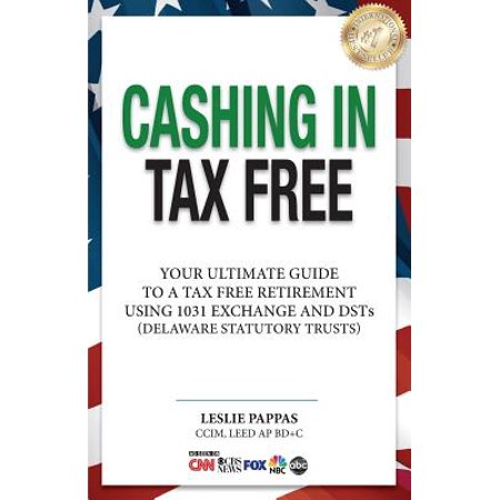 Cashing In Tax Free  Your Ultimate Guide To A Tax Free Retirement Using 1031 Exchange And Delaware Statutory Trusts  Dsts