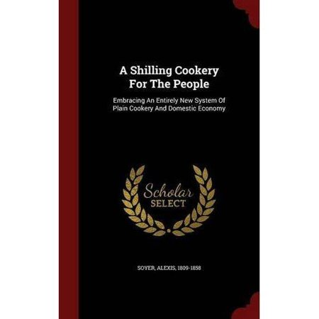 A Shilling Cookery for the People: Embracing an Entirely New System of Plain Cookery and Domestic Economy