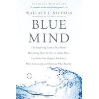 Blue Mind : The Surprising Science That Shows How Being Near, In, On, or Under Water Can Make You Happier, Healthier, More Connected, and Better at What You Do