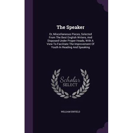 The Speaker : Or, Miscellaneous Pieces, Selected from the Best English Writers, and Disposed Under Proper Heads, with a View to Facilitate the Improvement of Youth in Reading and