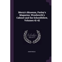 Merry's Museum, Parley's Magazine, Woodworth's Cabinet and the Schoolfellow, Volumes 41-42 (Paperback)