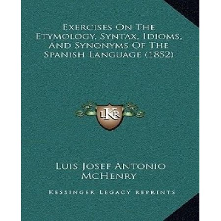 Exercises On The Etymology  Syntax  Idioms  And Synonyms Of The Spanish Language  1852