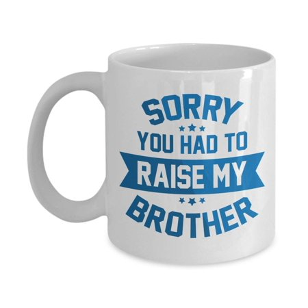 Sorry, You Had To Raise My Brother Funny Quotes Coffee & Tea Gift Mug Cup, Stuff, Things, Ornament And The Best Mother's & Father's Day Gag Gifts For Mom, Dad Or Parents From A Son Or