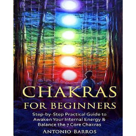 Chakras For Beginners  Step By Step Practical Guide To Awaken Your Internal Energy   Balance The 7 Core Chakras