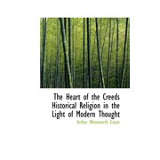 The Heart of the Creeds Historical Religion in the Light of Modern Thought