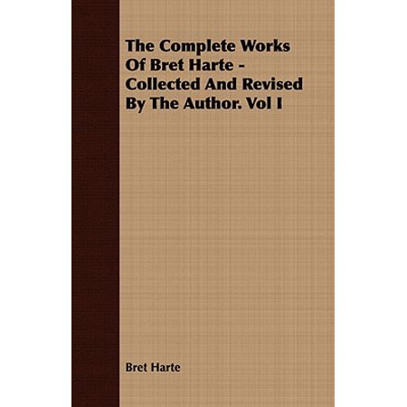 The Complete Works of Bret Harte - Collected and Revised by the Author. Vol