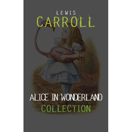 Alice in Wonderland: The Complete Collection + A Biography of the Author (The Greatest Fictional Characters of All Time) - eBook