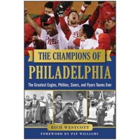 The Champions of Philadelphia : The Greatest Eagles, Phillies, Sixers, and Flyers Teams