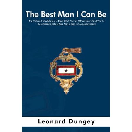 The Best Man I Can Be : The Trials and Tribulations of a Black Chief Warrant Officer from World War II: The Astonishing Tale of One Man's Plight with American