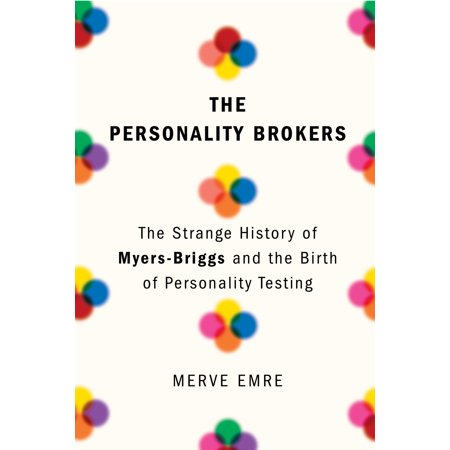 The Personality Brokers : The Strange History of Myers-Briggs and the Birth of Personality