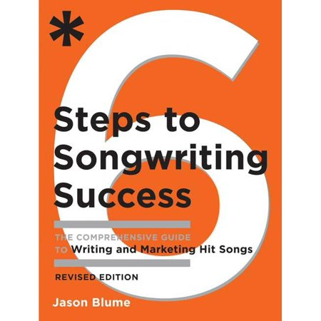 Six Steps to Songwriting Success, Revised Edition : The Comprehensive Guide to Writing and Marketing Hit Songs