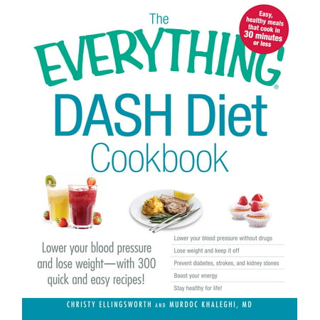 The Everything DASH Diet Cookbook : Lower your blood pressure and lose weight - with 300 quick and easy recipes! Lower your blood pressure without drugs, Lose weight and keep it off, Prevent diabetes, strokes, and kidney stones, Boost your energy, and Stay healthy for (The Best Healthy Diet To Lose Weight Fast)