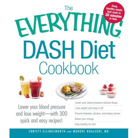 The Everything DASH Diet Cookbook : Lower your blood pressure and lose weight - with 300 quick and easy recipes! Lower your blood pressure without drugs, Lose weight and keep it off, Prevent diabetes, strokes, and kidney stones, Boost your energy, and Stay healthy for (The Best Fasting Diet To Lose Weight Fast)
