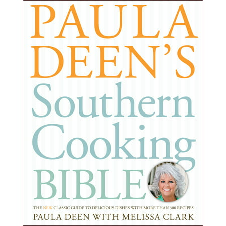 Paula Deen's Southern Cooking Bible : The New Classic Guide to Delicious Dishes with More Than 300 Recipes