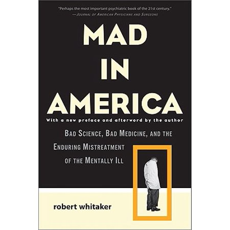 Mad in America : Bad Science, Bad Medicine, and the Enduring Mistreatment of the Mentally Ill