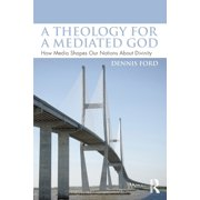 A Theology for a Mediated God : How Media Shapes Our Notions about Divinity
