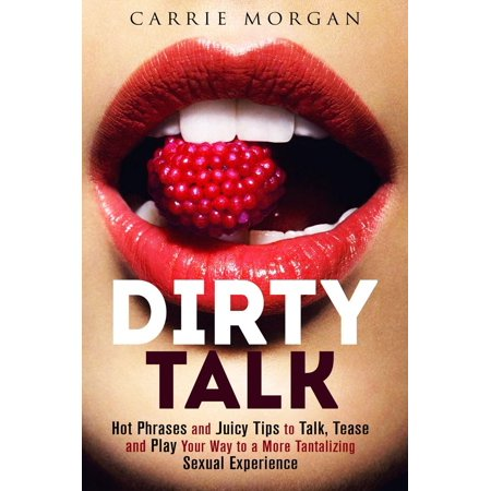 Dirty Talk: Hot Phrases and Juicy Tips to Talk, Tease and Play Your Way to a More Tantalizing Sexual Experience -