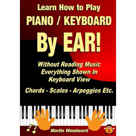 Learn How to Play Piano / Keyboard by Ear! Without Reading Music : Everything Shown in Keyboard View Chords - Scales - Arpeggios