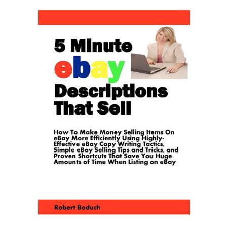 5 Minute Ebay Descriptions That Sell : How to Make Money Selling Items on Ebay More Efficiently Using Highly-Effective Ebay Copy Writing Tactics, Simple ... Huge Amounts of Time When Listing on