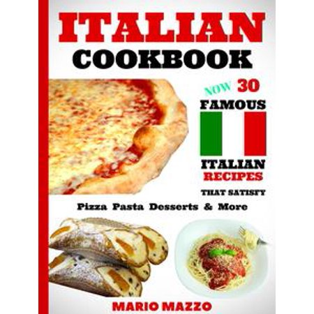 Italian Cookbook: Famous Italian Recipes That Satisfy: Pizza Pasta Desserts More - eBook ()