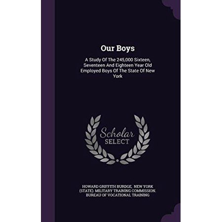 Our Boys : A Study of the 245,000 Sixteen, Seventeen and Eighteen Year Old Employed Boys of the State of New (Seventeen Solutions New Ideas For Our American Future)