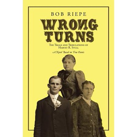 Wrong Turns : The Trials and Tribulations of Harvey R. Stull: A Novel Based on True (The Wrong House Based On A True Story)