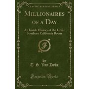 Millionaires of a Day : An Inside History of the Great Southern California Boom (Classic Reprint)