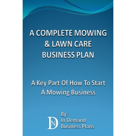 A Complete Mowing & Lawn Care Business Plan: A Key Part Of How To Start A Mowing Business - (Mowing The Lawn)