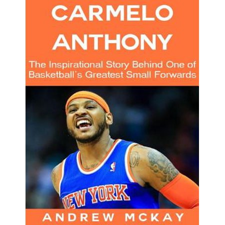 Carmelo Anthony: The Inspirational Story Behind One of Basketball's Greatest Small Forwards - (Carmelo Anthony Style)