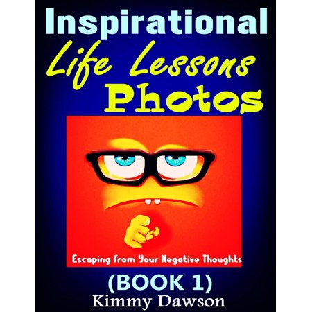 Inspirational Life Lessons Photos (Book 1) : Meaningful Pictures, Escaping From Your Negative Thoughts, Face Your Life Problems By Positive And Optimistic Attitude -
