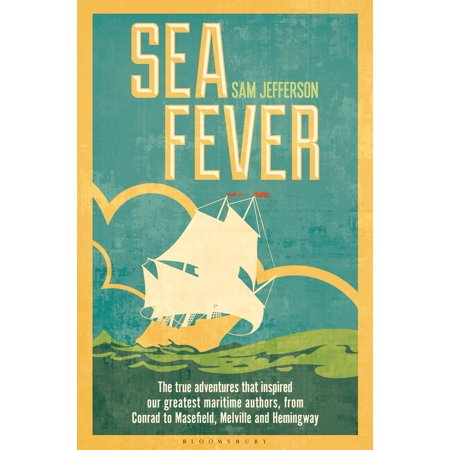 Sea Fever  The True Adventures That Inspired Our Greatest Maritime Authors  From Conrad To Masefield  Melville And Hemingway